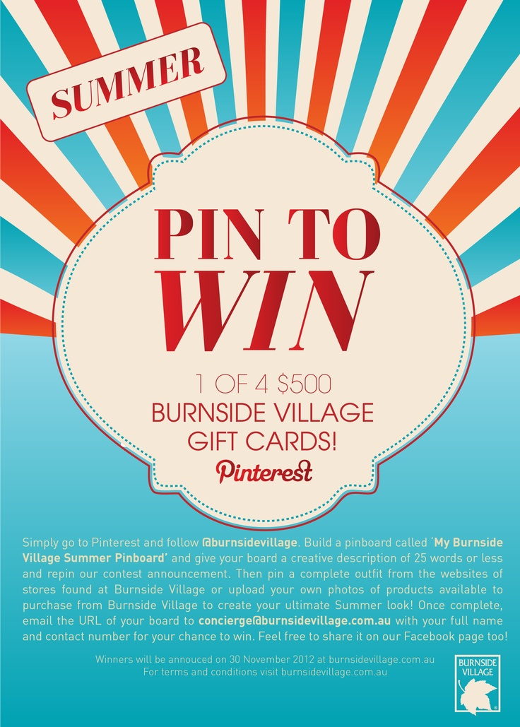 Follow @burnsidevillage on Pinterest. Build a pinboard called 'My Burnside Village Summer Pinboard' with a creative description of 25 words or less and repin this contest announcement. Pin a complete outfit from the websites of Burnside Village stores or upload your own photos of Burnside Village products to create your ultimate Summer look! Once complete, email the URL of your board to concierge@burnsidevillage.com.au with your full name & contact numer for chance to WIN! GOOD LUCK!