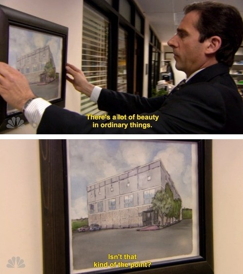Michael Scott: Not always an idiot; occasionally says profound things.