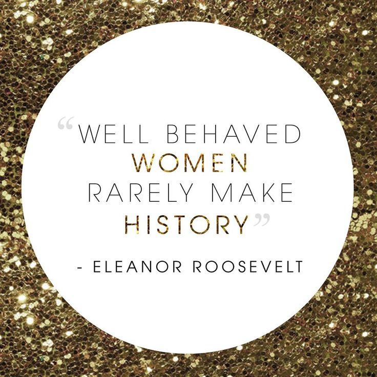 """Well Behaved Women Rarely Make History"" - Eleanor Roosevelt"