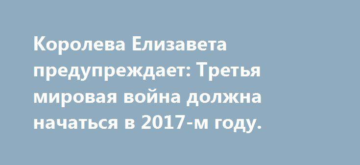 Королева Елизавета предупреждает: Третья мировая война должна начаться в 2017-м году. http://rusdozor.ru/2017/04/23/koroleva-elizaveta-preduprezhdaet-tretya-mirovaya-vojna-dolzhna-nachatsya-v-2017-m-godu/  Официальный день рождения королевы британцы отмечают в июне, но 22 апреля у королевы день рождения настоящий, он отмечается только вечеринкой в узком кругу семьи и избранных из гостей. И вчера королева Елизавета «полностью сорвала собственную вечеринку», когда объявила во всеуслышание…