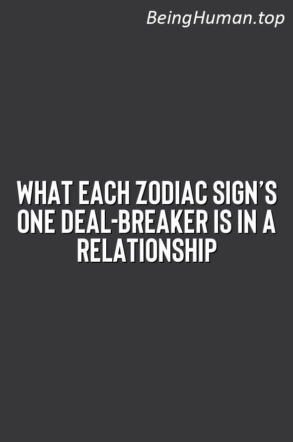 Each zodiac signs dating deal breaker