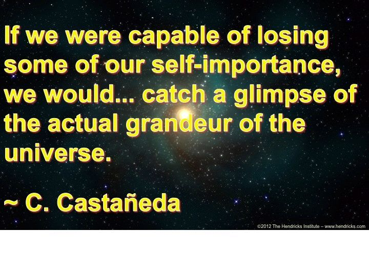 """""""If we were capable of losing some of our self-importance, we would . . . catch a glimpse of the actual grandeur of the universe""""  -- Carlos Castañeda"""