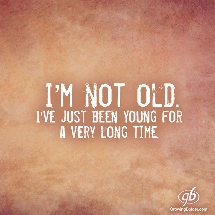 Quote:  I'm not old.  I've just been young for a very long time.
