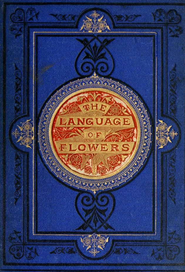 """The language of flowers, or, Floral emblems of thoughts, feelings, and sentiments"" by Robert Tyas, with twelve coloured groups of flowers. Published 1869 by G. Routledge in London, New York"