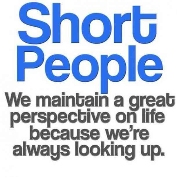"""Short people. We maintain a great perspective on life because we're always looking up."""