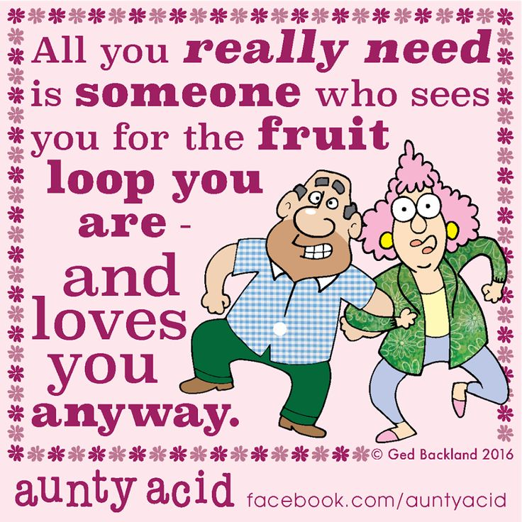 #AuntyAcid all you really need is someone who sees you for the fruit loop you are