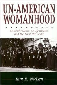 Un-American Womanhood: Antiradicalism, Antifeminism, and the First Red Scare by Kim E. Nielsen