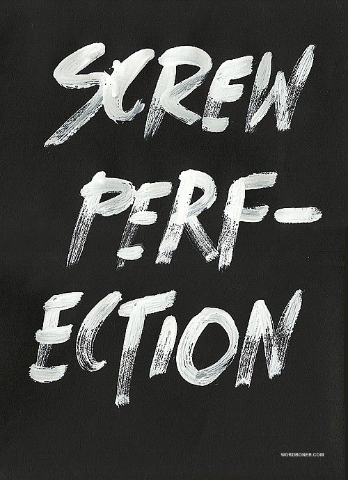 Screw perfection by wrdbnr
