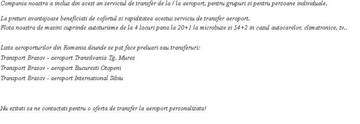 Compania noastra a inclus din acest an serviciul de transfer de la / la aeroport, pentru grupuri si pentru persoane individuale. La preturi avantajoase beneficiati de cofortul si rapiditatea acestui serviciu de transfer aeroport. Flota noastra de masini cuprinde autoturisme de la 4 locuri pana la 20+1 la microbuze si 54+2 in cazul autocarelor, climatronice, tv.. Lista aeroporturilor din Romania deunde se pot face preluari sau transferuri: Transport Brasov - aeroport Transilvania Tg. ...