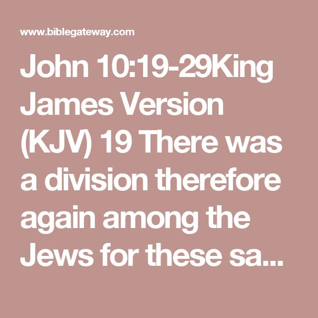 John 10:19-29King James Version (KJV)  19 There was a division therefore again among the Jews for these sayings.  20 And many of them said, He hath a devil, and is mad; why hear ye him?  21 Others said, These are not the words of him that hath a devil. Can a devil open the eyes of the blind?  22 And it was at Jerusalem the feast of the dedication, and it was winter.  23 And Jesus walked in the temple in Solomon's porch.  24 Then came the Jews round about him, and said unto him, How long…