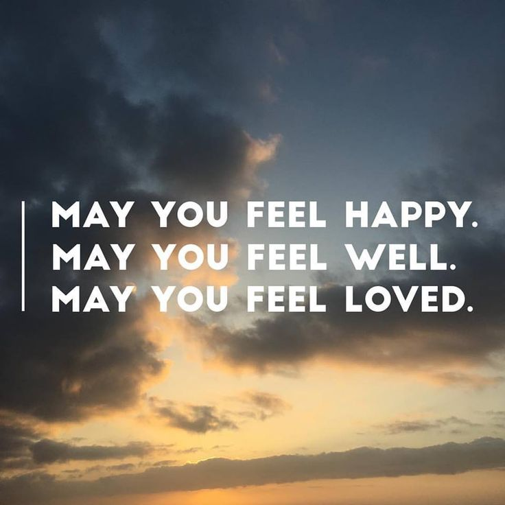 May you feel happy. May you feel well. May you feel loved.  // Loving kindness meditation images | LizaKindred.com | Some quotes that talk about lovingkindness, meditation teacher, meditation, meditate, mindfulness, qotd, quotes to live by, eff this! meditation, Shambhala, Buddhism, Buddha, and Sakyong Mipham Rinpoche.