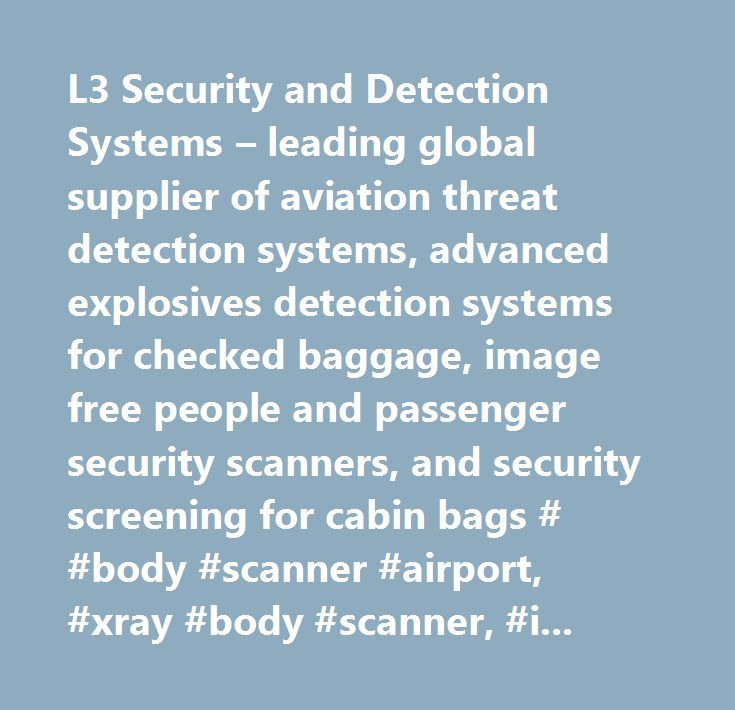L3 Security and Detection Systems – leading global supplier of aviation threat detection systems, advanced explosives detection systems for checked baggage, image free people and passenger security scanners, and security screening for cabin bags # #body #scanner #airport, #xray #body #scanner, #image #free #people #screener, #airport #security #scanner, #airport #security #screening #machine, #airline #passenger #security #screening, #cabin #baggage #screener, #carry-on #bag #scanner, #hand…