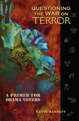 """""""Questioning the War on Terror: A Primer for Obama Voters"""" book by Kevin Barrett 2009-07-01 • publ. Khadir Press • 160p • ISBN 1427641382 • author: Ph.D. Arabist-Islamologist • prof. at univ. in San Fran / Paris / Wisconsin • appeared on: Fox / CNN / PBS / NYT / Christian Science Monitor / Chicago Tribune •off'l site: TruthJihad.com"""