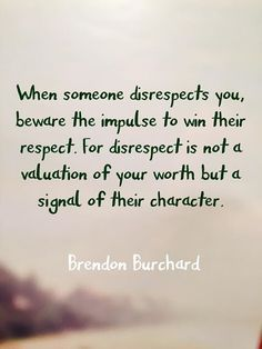 When someone disrespects you, beware the impulse to win their respect. For respect is not a valuation of your worth but a signal of their character. ~Brendon Burchard