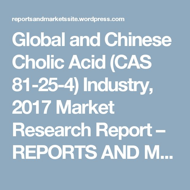 Global and Chinese Cholic Acid (CAS 81-25-4) Industry, 2017 Market Research Report – REPORTS AND MARKETS
