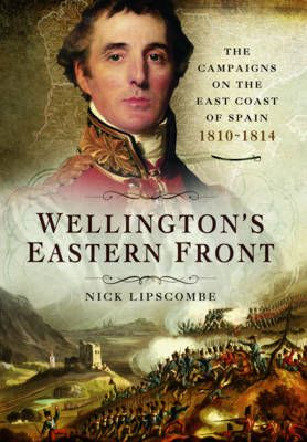 Wellington's Eastern Front: The Campaign on the East Coast of Spain 1810-1814 (Hardback) Nick Lipscombe