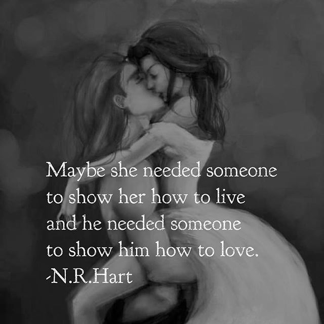 Maybe she needed someone to show her how to live a day to he needed someone to show him how to love.
