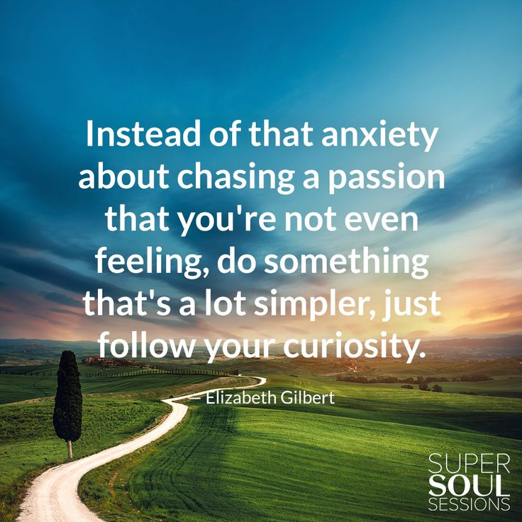 "Elizabeth Gilbert Quote about Following Curiosity ""Instead of that anxiety about chasing a passion that you're not even feeling, do something that's a lot easier, a lot simpler, just follow your curiosity."""