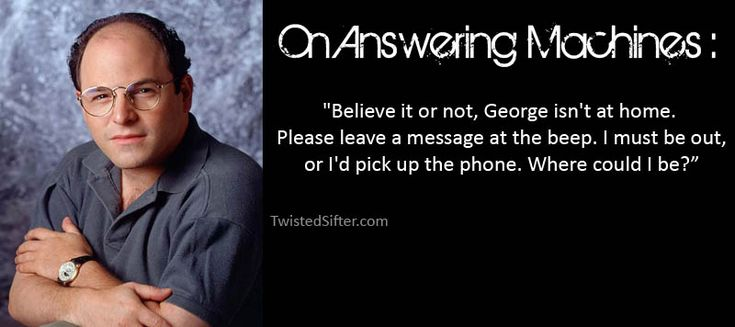 George Costanza-always loved this! I'm changing my voicemail tomorrow morning!!!