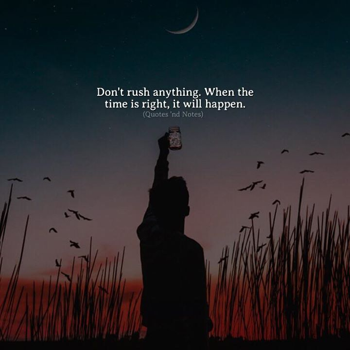 Don't rush anything. When the time is right it will happen. via (http://ift.tt/2tXQ4hf)