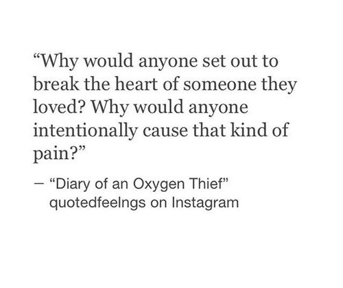 Why would anyone set out to break the heart of someone they loved? Why would anyone intentionally cause that kind of pain ~ Diary of an Oxygen Thief