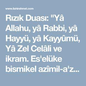"""Rızık Duası: """"Yâ Allahu, yâ Rabbi, yâ Hayyü, yâ Kayyûmü, Yâ Zel Celâli ve ikram. Es'elüke bismikel azîmil-a'zami, enterzukanî helâlen tayyiben. Allahümme in kâne rızkunâ fissemâi enzilhu, ve in kâne fil ardi ezhirhu ve in kane ba'iden karribhu, ve in kâne kâriben yessirhü, ve in kâne kalîlen kessirhü ve in kâne kesîren ihfazhü bilbereketi"""" Anlamı: """"Ya Allah, Ya Rab, ya Hayyü ya Kayyûm. Ya Zel Celali vel- İkram. Yüceler yücesi olan isminin hakkı için senden isterim. Bana helâl rızık ver…"""