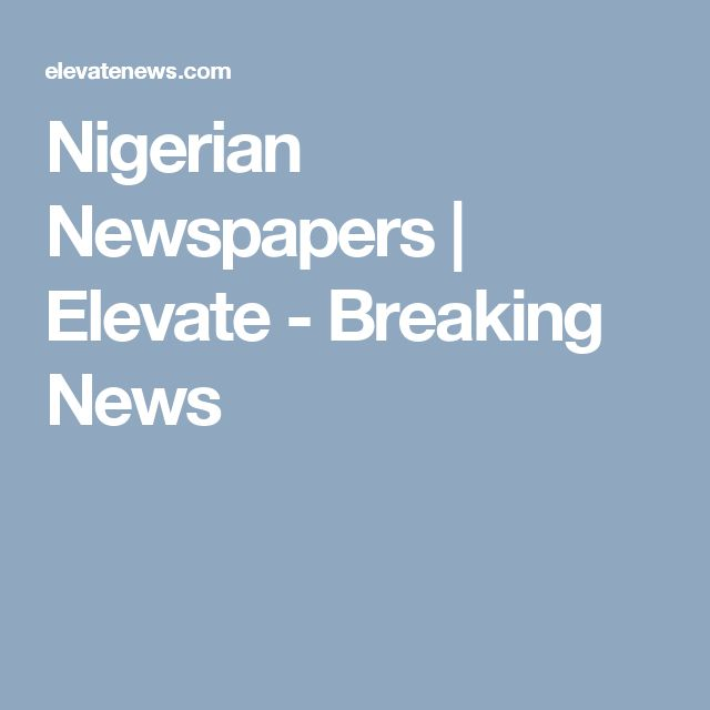 Nigerian Newspapers | Elevate - Breaking News