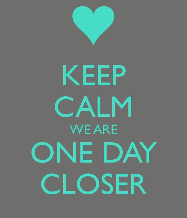 KEEP CALM WE ARE ONE DAY CLOSER
