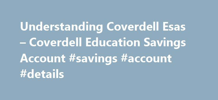 Understanding Coverdell Esas – Coverdell Education Savings Account #savings #account #details http://corpus-christi.remmont.com/understanding-coverdell-esas-coverdell-education-savings-account-savings-account-details/  # Understanding Coverdell ESAs In 2002, the Education IRA was renamed the Coverdell Education Savings Account. These accounts work very much like a 529 plan, offering tax-free investment growth and tax-free withdrawals when the funds are spent on qualified education expenses…