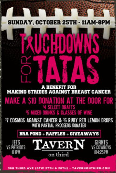 Sunday, October 25, 2015 Touchdowns for Tatas Annual Breast Cancer Fundraiser Tavern on Third is donating to Making Strides and has been raising money all month long Jets vs Patriots – 1pm Giants vs Cowboys – 4:30pm Whoever donates the most will get a free T-shirt. Bra Pong during half time. Purchase one ball for …