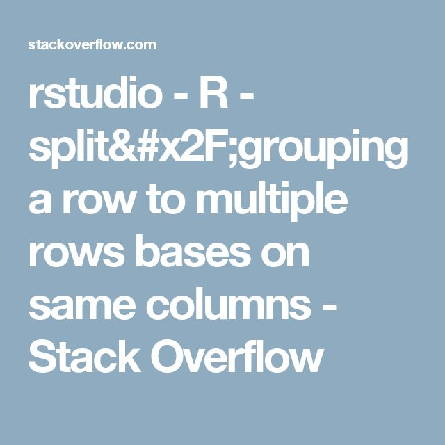 rstudio - R - split/grouping a row to multiple rows bases on same columns - Stack Overflow