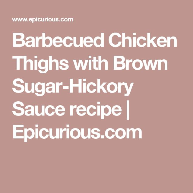 Barbecued Chicken Thighs with Brown Sugar-Hickory Sauce recipe | Epicurious.com