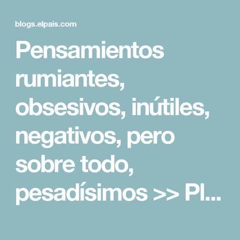 Pensamientos rumiantes, obsesivos, inútiles, negativos, pero sobre todo, pesadísimos >> PlenaMente >> Blogs EL PAÍS