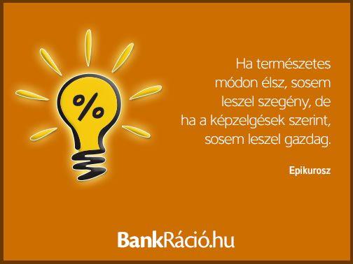 Ha természetes módon élsz, sosem leszel szegény, de ha a képzelgések szerint, sosem leszel gazdag. - Epikurosz, www.bankracio.hu idézet