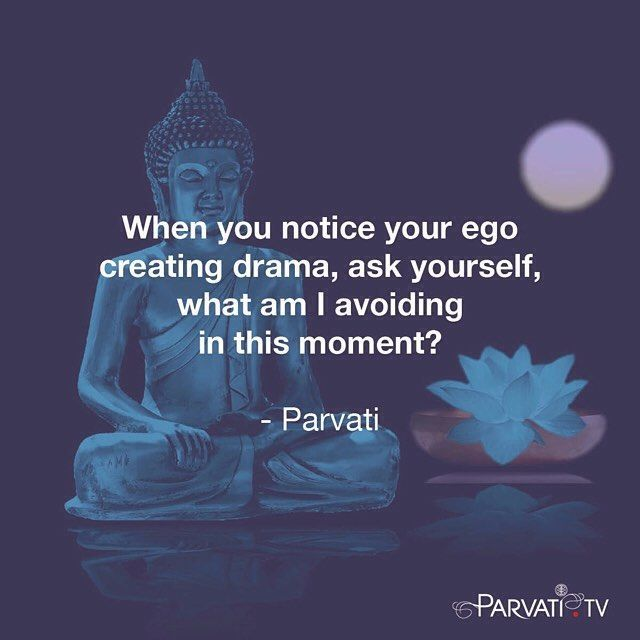 When you notice your ego creating drama, ask yourself, what am I avoiding in this moment?