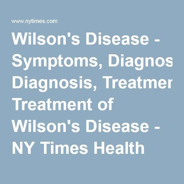 Wilson's Disease - Symptoms, Diagnosis, Treatment of Wilson's Disease - NY Times Health Information