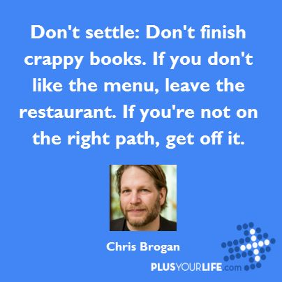 Don't settle: Don't finish crappy books. If you don't like the menu, leave the restaurant. If you're not on the right path, get off it. – Chris Brogan