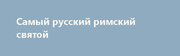 Самый русский римский святой http://rusdozor.ru/2017/03/29/samyj-russkij-rimskij-svyatoj/  30 марта (17-го по русскому стилю) — прп. Алексия, человека Божия (411 г.) Алексий был сыном римского сенатора Евфимиана. Тот, как истинный христианин, ежедневно накрывал в своем доме столы для сирот и вдов, путников и нищих. Сын же его в ...