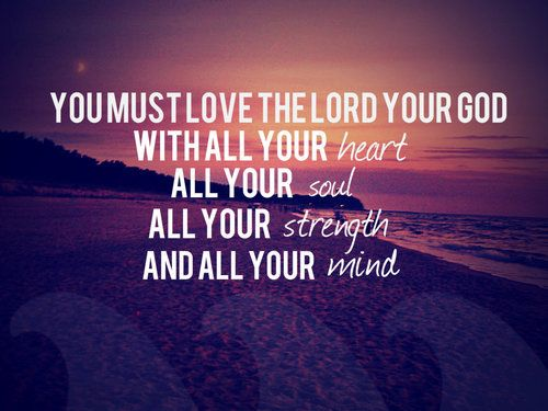 You must love the LORD your God with all your heart, all your soul, all your strength and all your mind <3 <3 <3