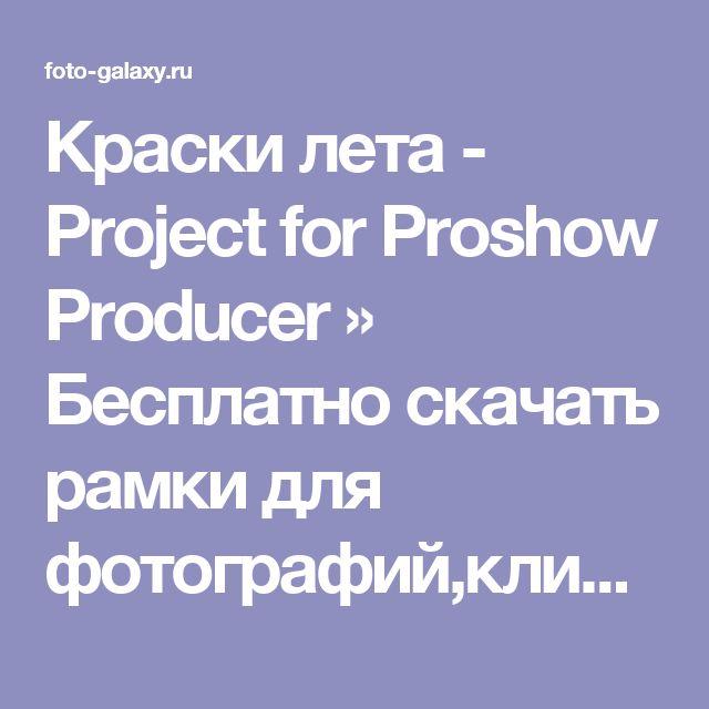 Краски лета - Project for Proshow Producer » Бесплатно скачать рамки для фотографий,клипарт,шрифты,шаблоны для Photoshop,костюмы,рамки для фотошопа,обои,фоторамки,DVD обложки,футажи,свадебные футажи,детские футажи,школьные футажи,видеоредакторы,видеоуроки,скрап-наборы
