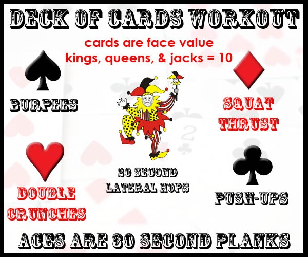 Deck of Cards Workout..  Spades - burpees;  Hearts - Double crunches;  Diamonds - squat thrusts;  Clubs - Push-ups.     Kings, queens and jacks are all 10.  Jokers are 20 second lateral hops.   Aces are 30 second plank holds.     Shuffle your deck of cards and do your workout accordingly.     Example: pull a 6 of diamonds.. do 6 squat thrusts. Pull any ace.. hold a plank for 30 seconds. Good luck!