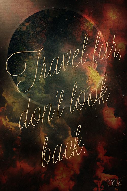 Travel far, don't look back.  By Sam Dedel