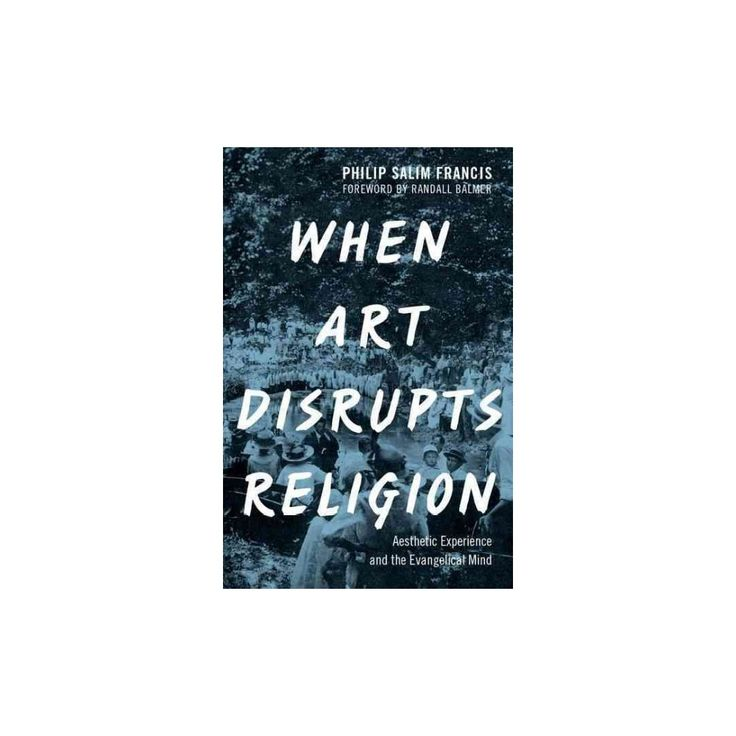 When Art Disrupts Religion : Aesthetic Experience and the Evangelical Mind (Hardcover) (Philip S.