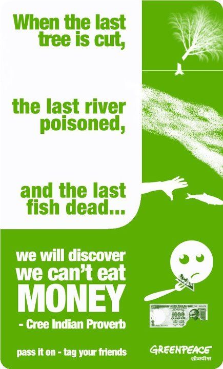 When the last tree is cut, the last river poisoned and the last fish dead... we will discover we can't eat money. - Cree Indian Proverb.