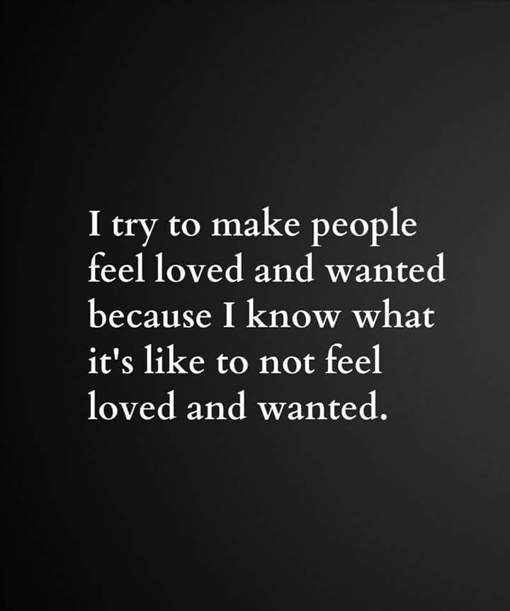 I try to make people feel loved and wanted because I know what it's like to not feel loved and wanted.