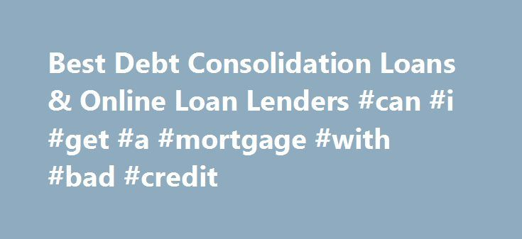 Best Debt Consolidation Loans & Online Loan Lenders #can #i #get #a #mortgage #with #bad #credit http://credit-loan.remmont.com/best-debt-consolidation-loans-online-loan-lenders-can-i-get-a-mortgage-with-bad-credit/  #bad credit debt consolidation loans # Stop Searching and Get Approved Today! Compare the highest rated debt consolidation loan lenders online Debt Consolidation Loan Financing Made Easy Finding the right secured or unsecured debt consolidation loan and lender can be a tricky…