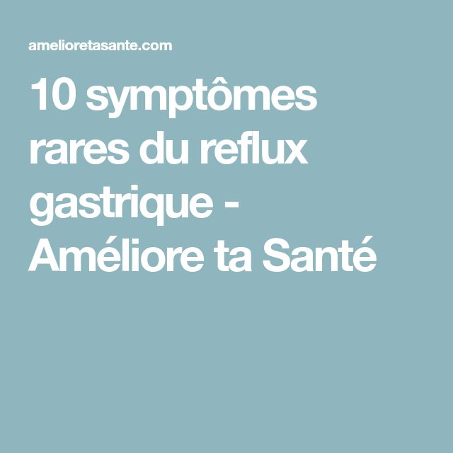 10 symptômes rares du reflux gastrique - Améliore ta Santé