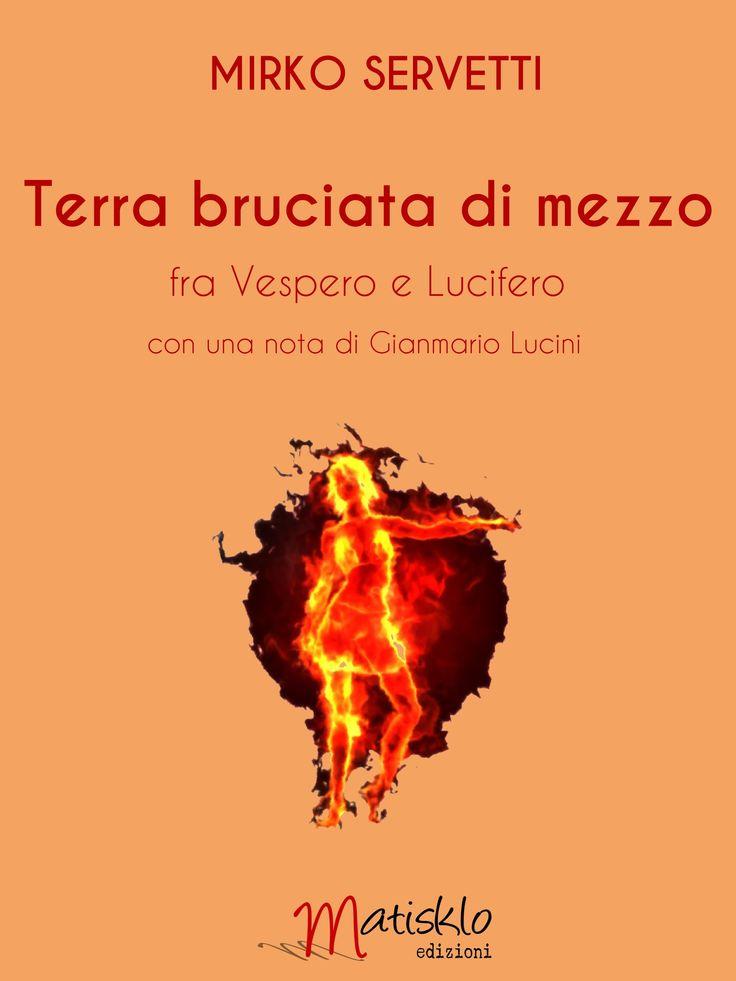 Mirko Servetti Terra bruciata di mezzo fra Vespero e Lucifero http://www.matiskloedizioni.com/terrabruciatadimezzo/