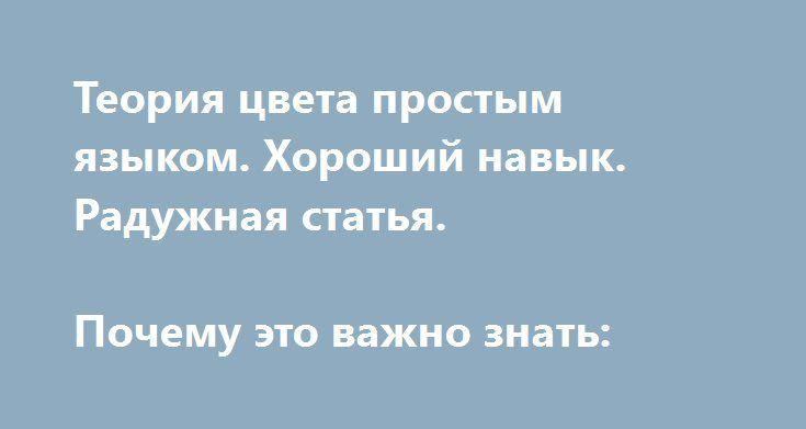http://idesign.today/tegi/cveta/teoriya-cveta-10-osnov  Теория цвета простым языком. Хороший навык. Радужная статья.  Почему это важно знать:
