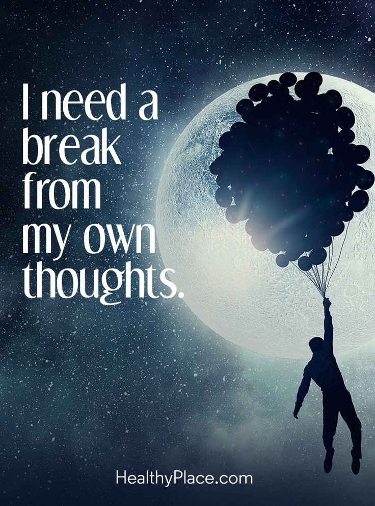 Quote on mental health: I need a break from my own thoughts. www.HealthyPlace.com